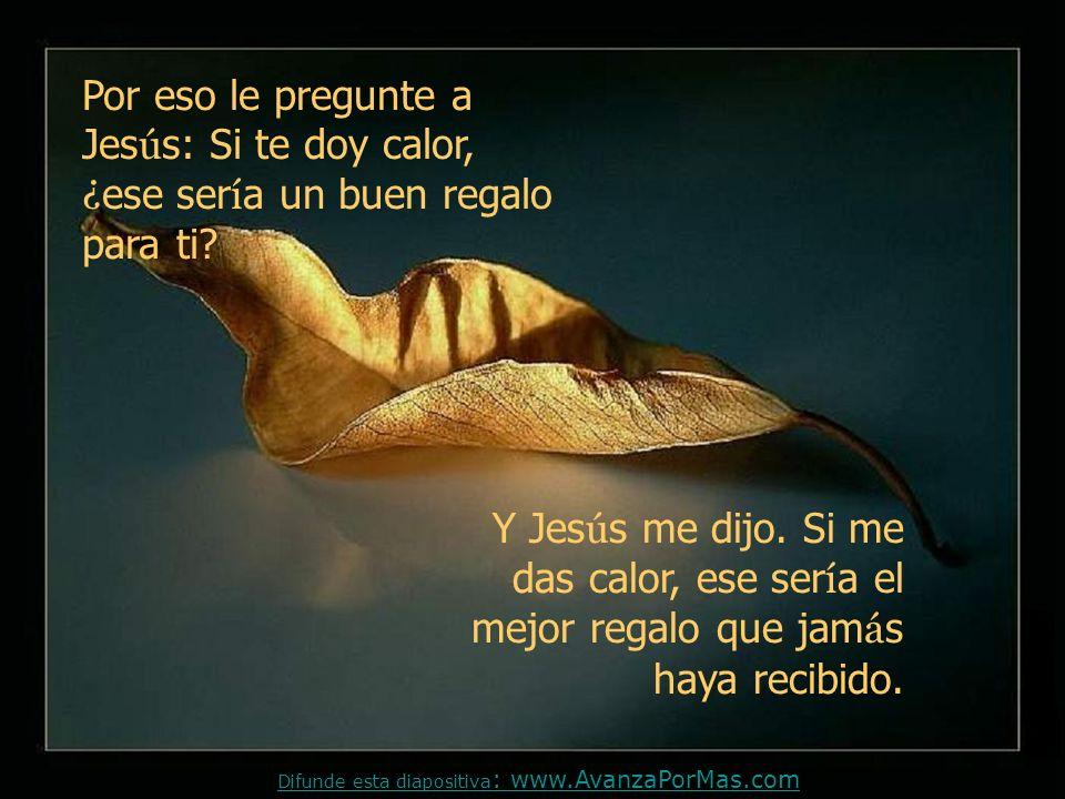 Pero yo quería quedarme con Jesús, por eso pensé que cosa tenía que pudiese darle a El como regalo; se me ocurrió que un buen regalo podría ser darle