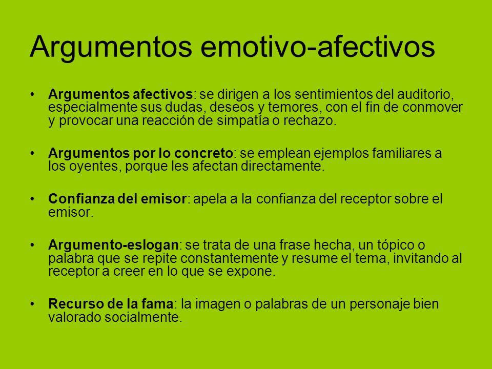 Argumentos emotivo-afectivos Argumentos afectivos: se dirigen a los sentimientos del auditorio, especialmente sus dudas, deseos y temores, con el fin de conmover y provocar una reacción de simpatía o rechazo.