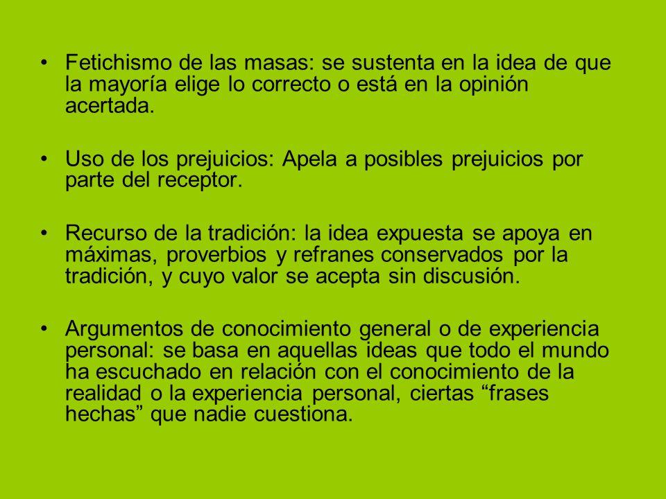 Fetichismo de las masas: se sustenta en la idea de que la mayoría elige lo correcto o está en la opinión acertada. Uso de los prejuicios: Apela a posi