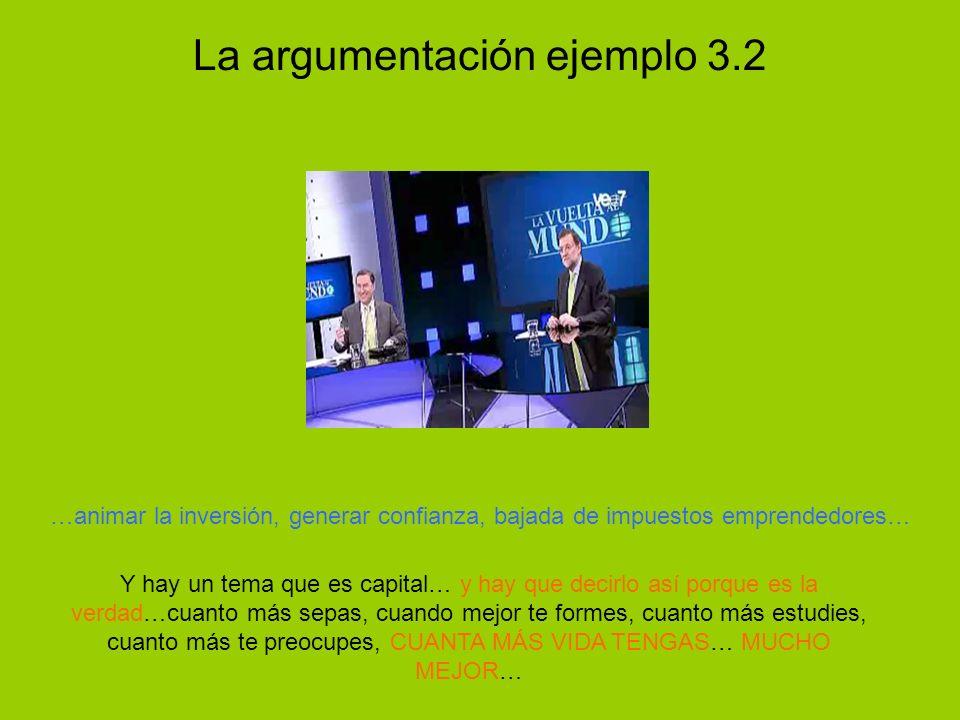 La argumentación ejemplo 3.2 Y hay un tema que es capital… y hay que decirlo así porque es la verdad…cuanto más sepas, cuando mejor te formes, cuanto