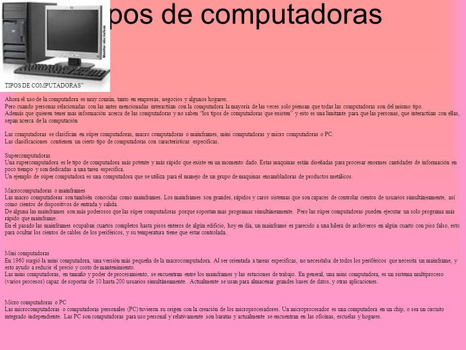 Tipos de computadoras TIPOS DE COMPUTADORAS Ahora el uso de la computadora es muy común, tanto en empresas, negocios y algunos hogares. Pero cuando pe