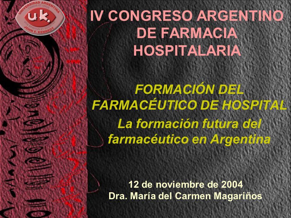 IV CONGRESO ARGENTINO DE FARMACIA HOSPITALARIA FORMACIÓN DEL FARMACÉUTICO DE HOSPITAL La formación futura del farmacéutico en Argentina 12 de noviembre de 2004 Dra.