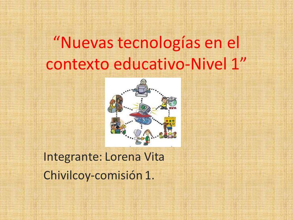 Nuevas tecnologías en el contexto educativo-Nivel 1 Integrante: Lorena Vita Chivilcoy-comisión 1.