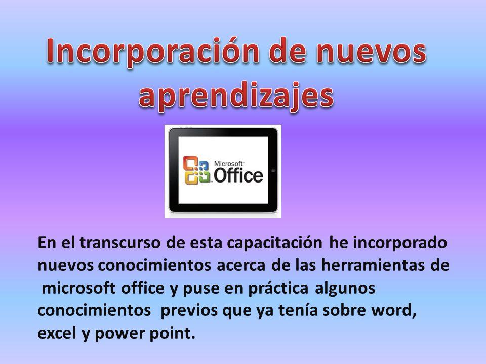 En el transcurso de esta capacitación he incorporado nuevos conocimientos acerca de las herramientas de microsoft office y puse en práctica algunos co