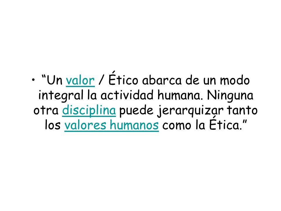 Un valor / Ético abarca de un modo integral la actividad humana. Ninguna otra disciplina puede jerarquizar tanto los valores humanos como la Ética.val