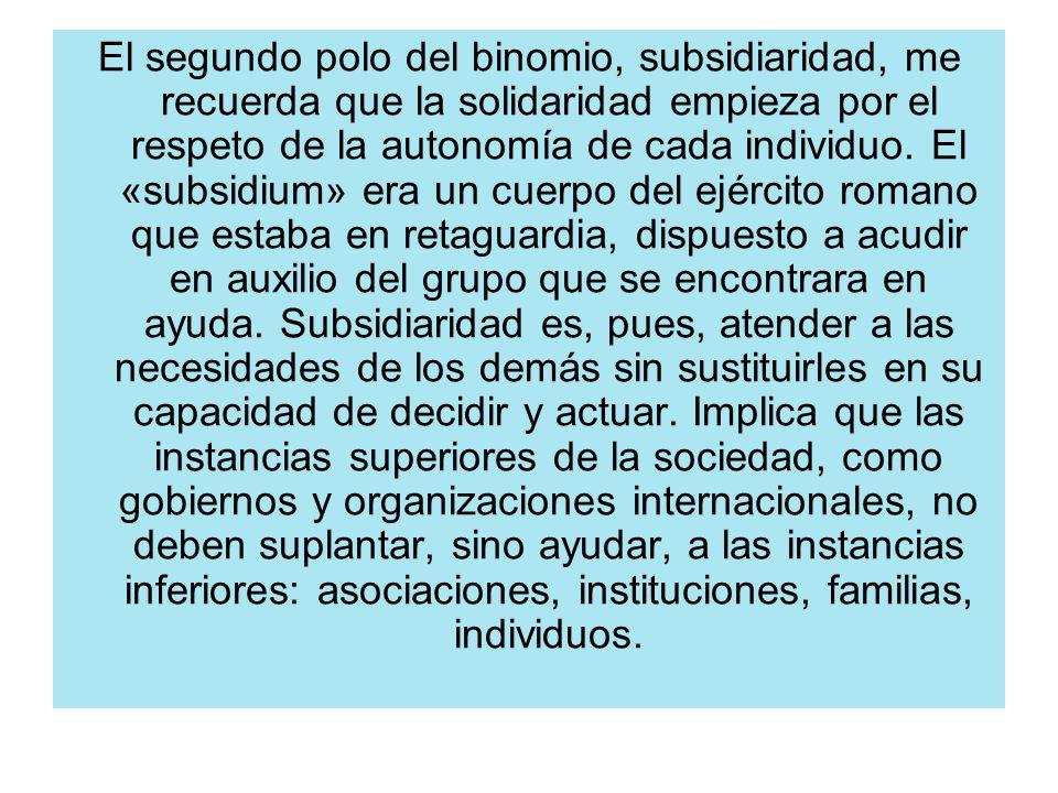 El segundo polo del binomio, subsidiaridad, me recuerda que la solidaridad empieza por el respeto de la autonomía de cada individuo. El «subsidium» er