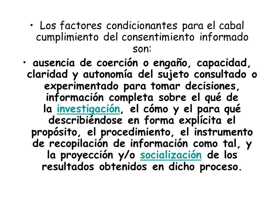 Los factores condicionantes para el cabal cumplimiento del consentimiento informado son: ausencia de coerción o engaño, capacidad, claridad y autonomí