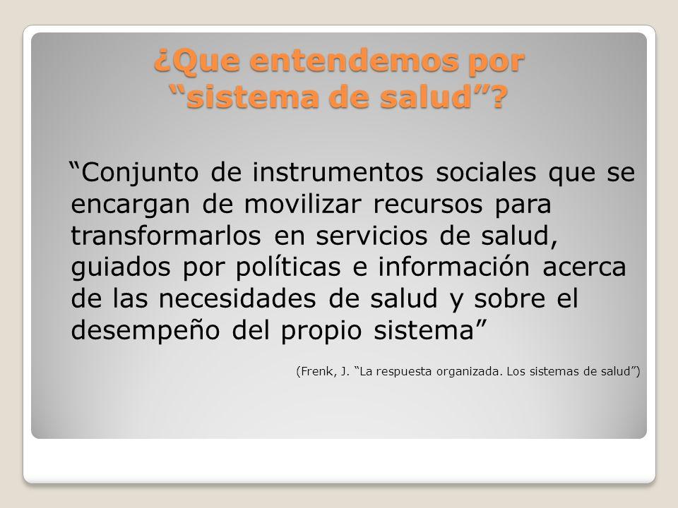 ¿Que entendemos por sistema de salud? Conjunto de instrumentos sociales que se encargan de movilizar recursos para transformarlos en servicios de salu