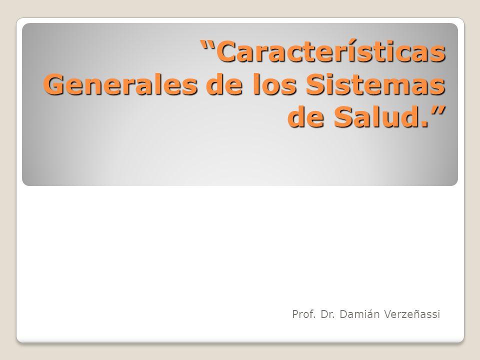 Características Generales de los Sistemas de Salud. Prof. Dr. Damián Verzeñassi