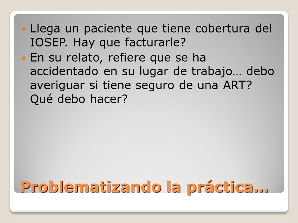 Problematizando la práctica… Llega un paciente que tiene cobertura del IOSEP. Hay que facturarle? En su relato, refiere que se ha accidentado en su lu
