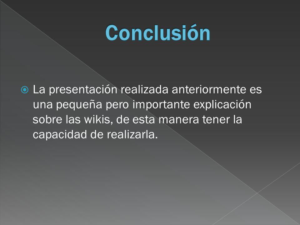 La presentación realizada anteriormente es una pequeña pero importante explicación sobre las wikis, de esta manera tener la capacidad de realizarla.