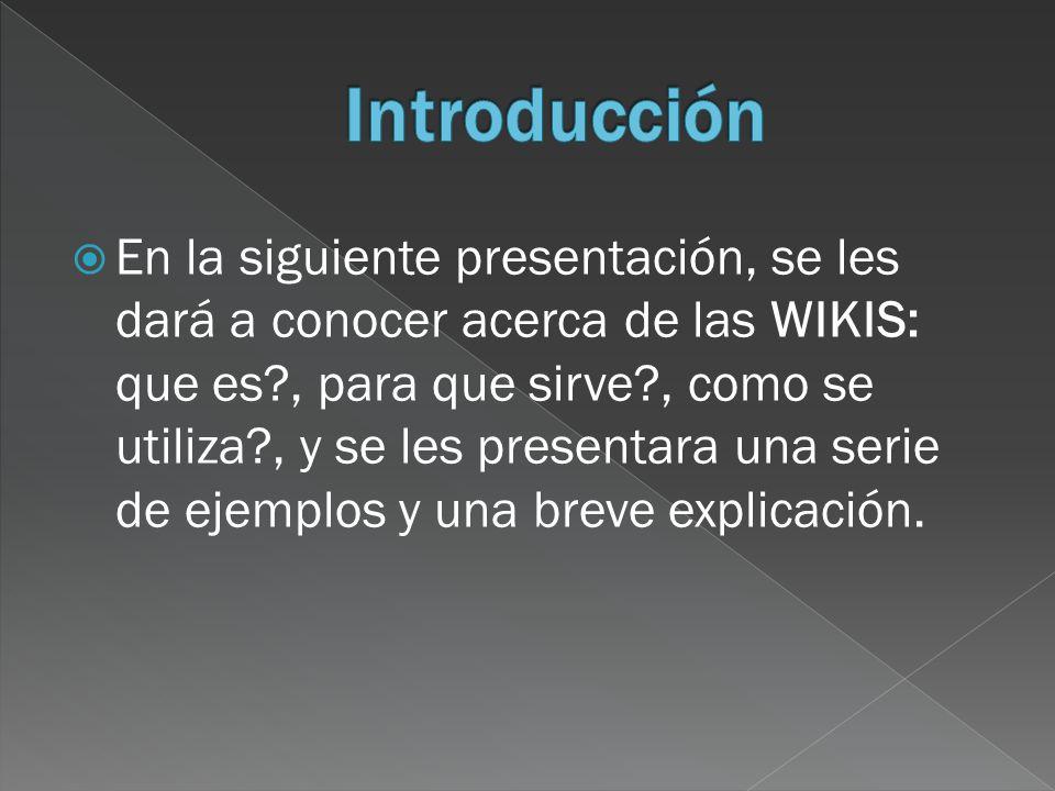 En la siguiente presentación, se les dará a conocer acerca de las WIKIS: que es?, para que sirve?, como se utiliza?, y se les presentara una serie de ejemplos y una breve explicación.