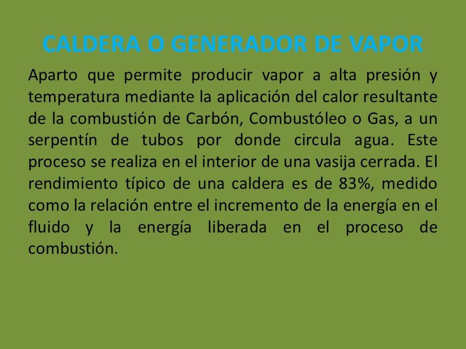 CALDERA O GENERADOR DE VAPOR Aparto que permite producir vapor a alta presión y temperatura mediante la aplicación del calor resultante de la combusti