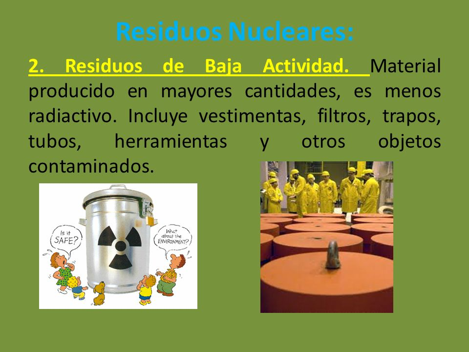 Residuos Nucleares: 2. Residuos de Baja Actividad. Material producido en mayores cantidades, es menos radiactivo. Incluye vestimentas, filtros, trapos