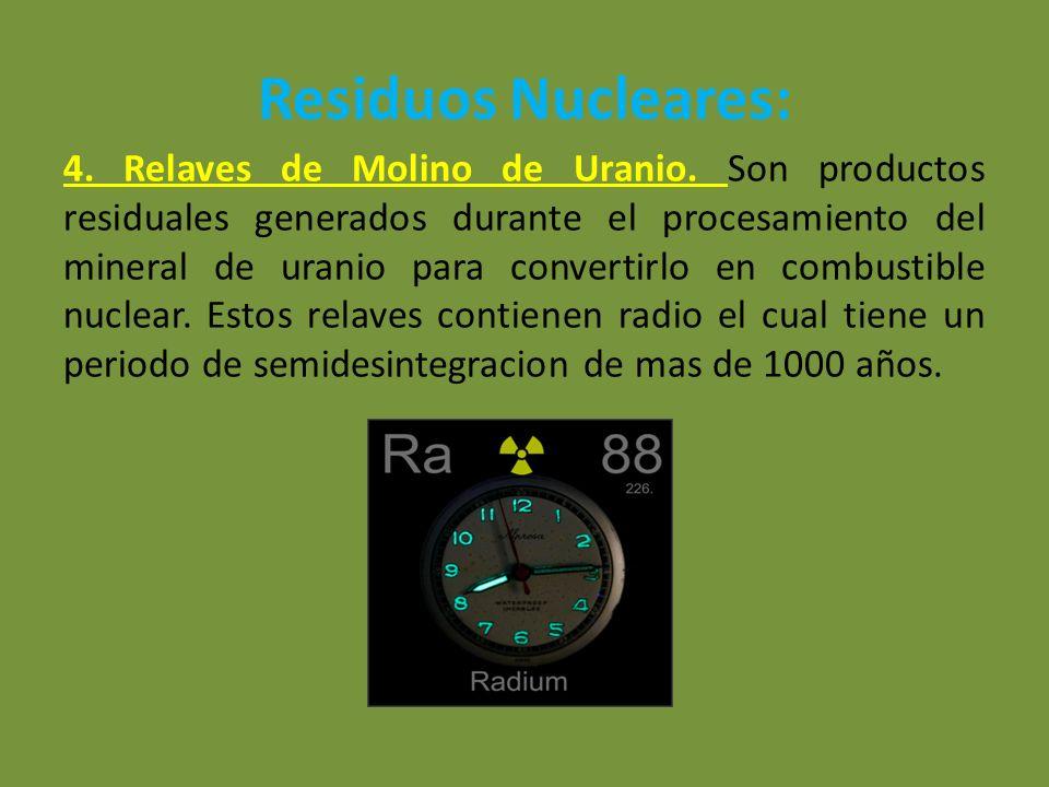 Residuos Nucleares: 4. Relaves de Molino de Uranio. Son productos residuales generados durante el procesamiento del mineral de uranio para convertirlo