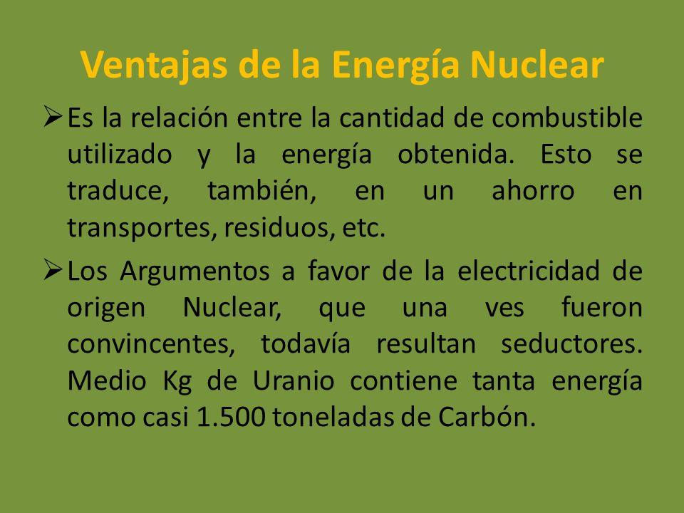 Ventajas de la Energía Nuclear Es la relación entre la cantidad de combustible utilizado y la energía obtenida. Esto se traduce, también, en un ahorro