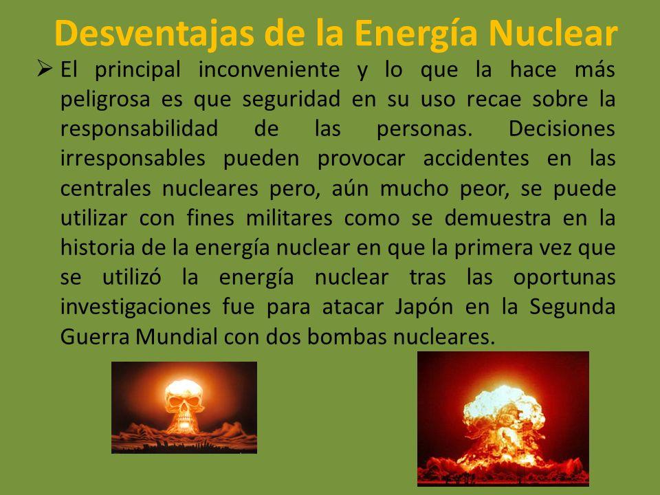 Desventajas de la Energía Nuclear El principal inconveniente y lo que la hace más peligrosa es que seguridad en su uso recae sobre la responsabilidad