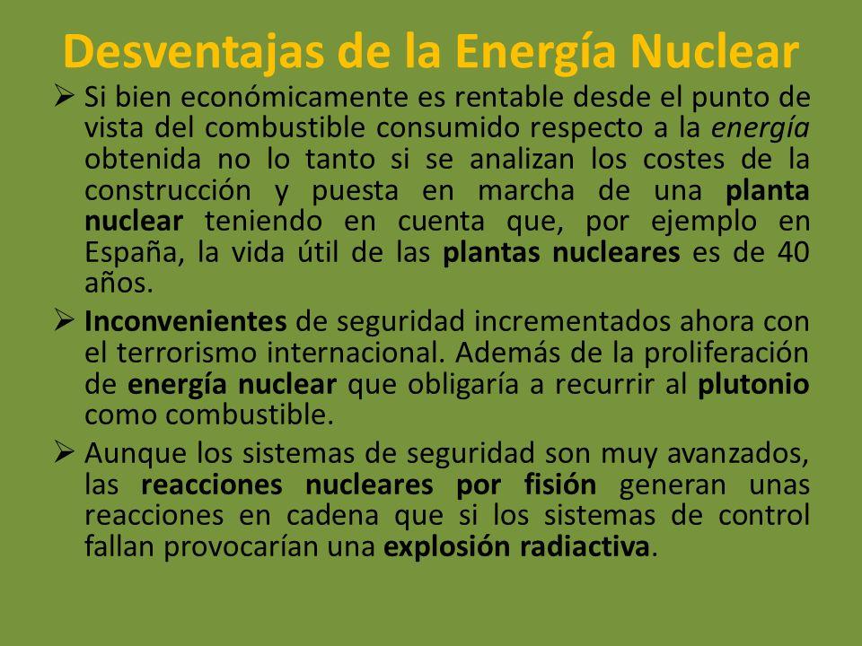 Desventajas de la Energía Nuclear Si bien económicamente es rentable desde el punto de vista del combustible consumido respecto a la energía obtenida