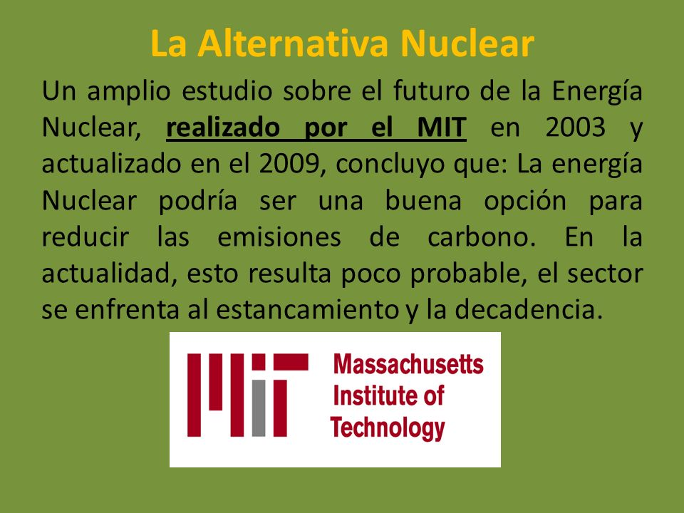 La Alternativa Nuclear Un amplio estudio sobre el futuro de la Energía Nuclear, realizado por el MIT en 2003 y actualizado en el 2009, concluyo que: L