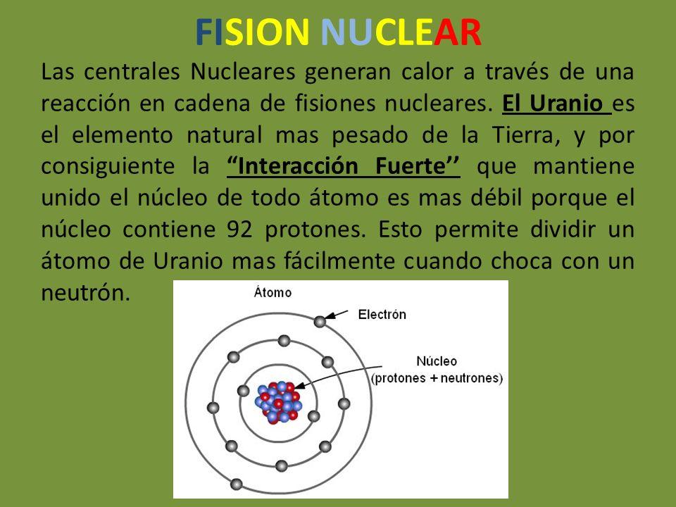 FISION NUCLEAR Las centrales Nucleares generan calor a través de una reacción en cadena de fisiones nucleares. El Uranio es el elemento natural mas pe