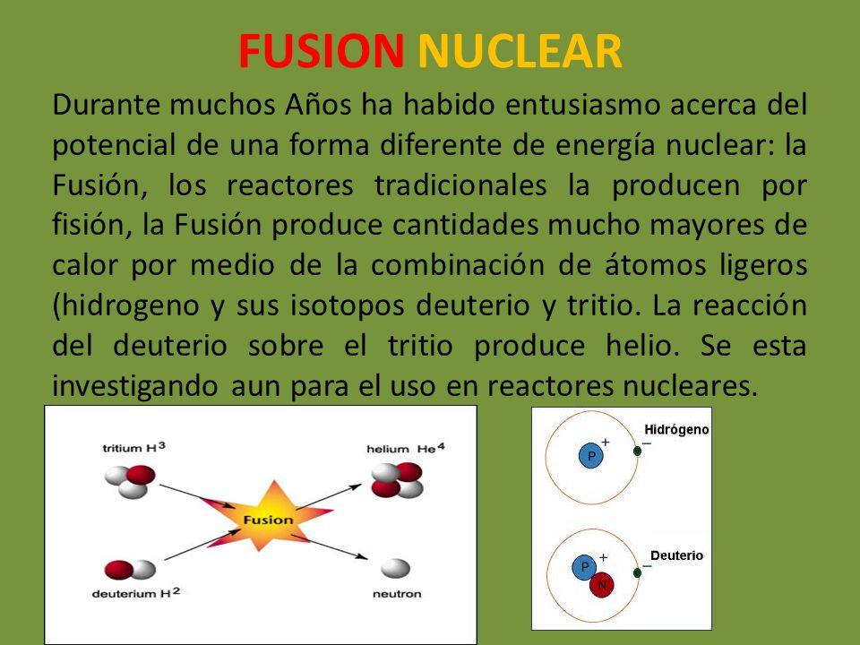 FUSION NUCLEAR Durante muchos Años ha habido entusiasmo acerca del potencial de una forma diferente de energía nuclear: la Fusión, los reactores tradi