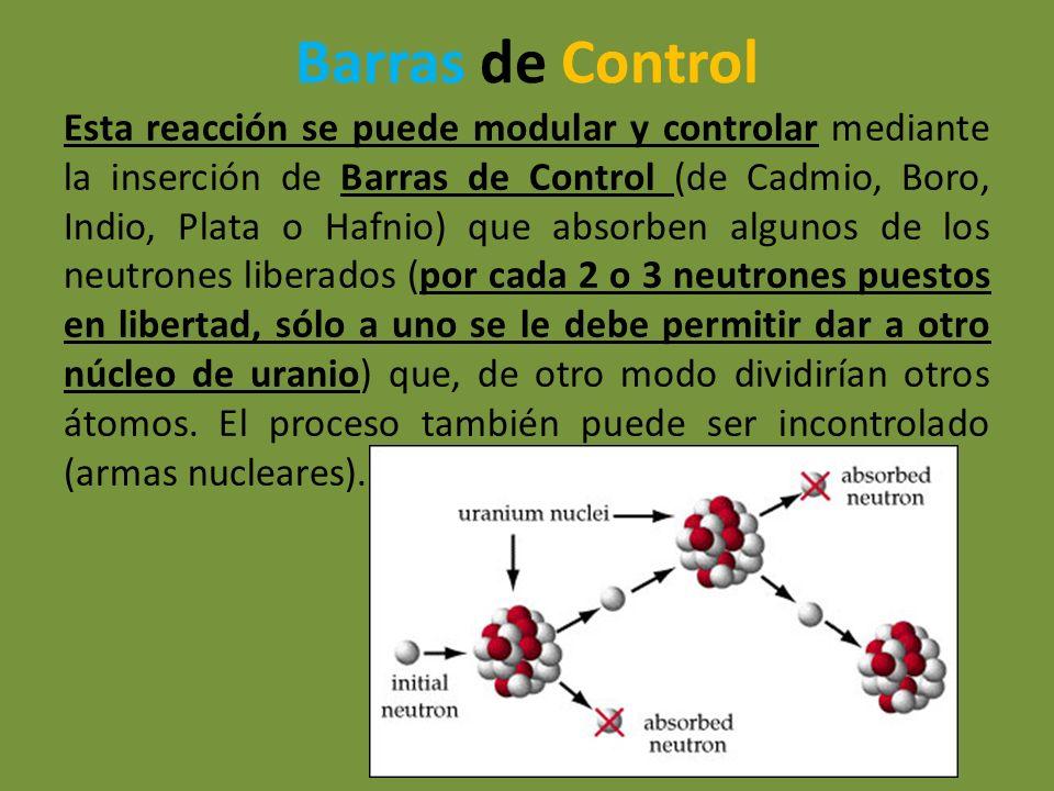 Barras de Control Esta reacción se puede modular y controlar mediante la inserción de Barras de Control (de Cadmio, Boro, Indio, Plata o Hafnio) que a