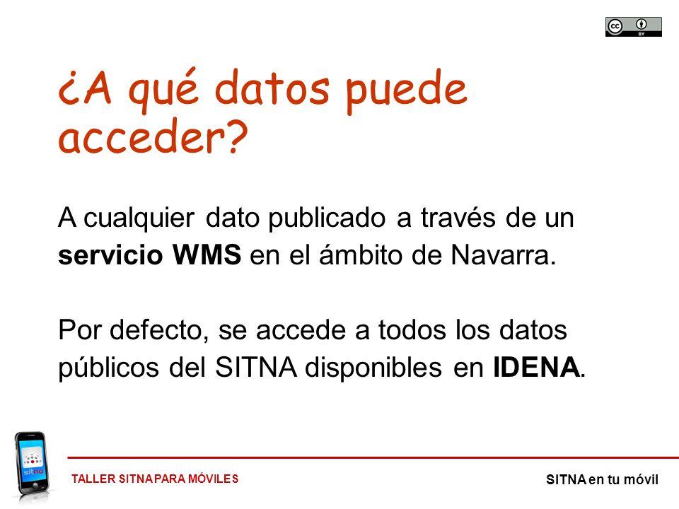 TALLER SITNA PARA MÓVILES SITNA en tu móvil ¿A qué datos puede acceder? A cualquier dato publicado a través de un servicio WMS en el ámbito de Navarra