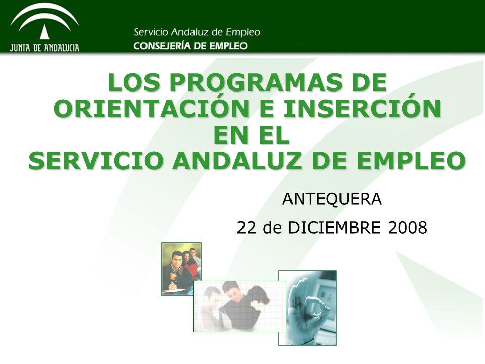 LOS PROGRAMAS DE ORIENTACIÓN E INSERCIÓN EN EL SERVICIO ANDALUZ DE EMPLEO ANTEQUERA 22 de DICIEMBRE 2008
