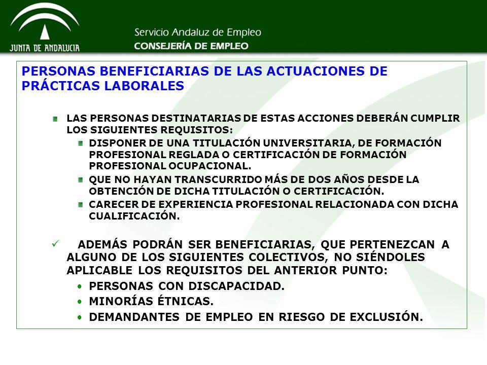 PERSONAS BENEFICIARIAS DE LAS ACTUACIONES DE PRÁCTICAS LABORALES LAS PERSONAS DESTINATARIAS DE ESTAS ACCIONES DEBERÁN CUMPLIR LOS SIGUIENTES REQUISITOS: DISPONER DE UNA TITULACIÓN UNIVERSITARIA, DE FORMACIÓN PROFESIONAL REGLADA O CERTIFICACIÓN DE FORMACIÓN PROFESIONAL OCUPACIONAL.