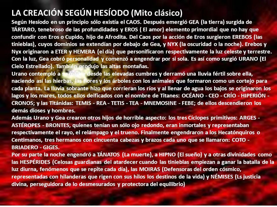 LA CREACIÓN SEGÚN HESÍODO (Mito clásico) Según Hesíodo en un principio sólo existía el CAOS. Después emergió GEA (la tierra) surgida de TÁRTARO, teneb
