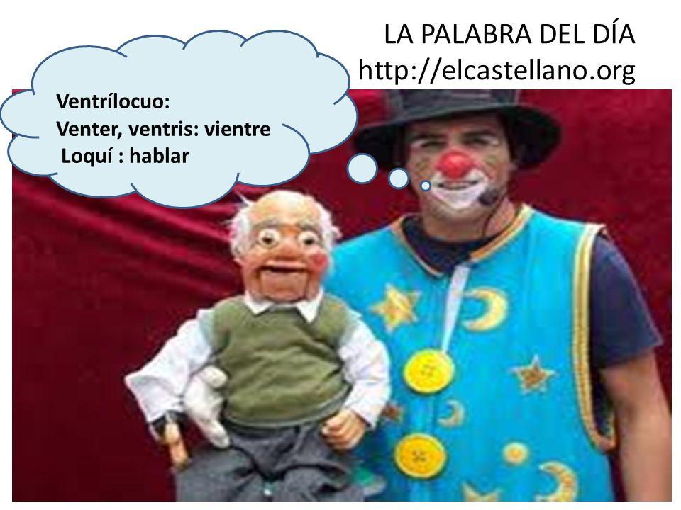 LA PALABRA DEL DÍA http://elcastellano.org Ventrílocuo: Venter, ventris: vientre Loquí : hablar