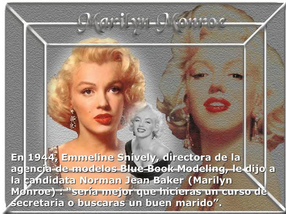 En 1944, Emmeline Snively, directora de la agencia de modelos Blue Book Modeling, le dijo a la candidata Norman Jean Baker (Marilyn Monroe) : sería me