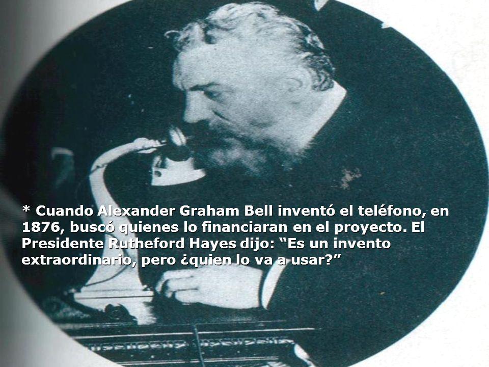 * Cuando Alexander Graham Bell inventó el teléfono, en 1876, buscó quienes lo financiaran en el proyecto. El Presidente Rutheford Hayes dijo: Es un in