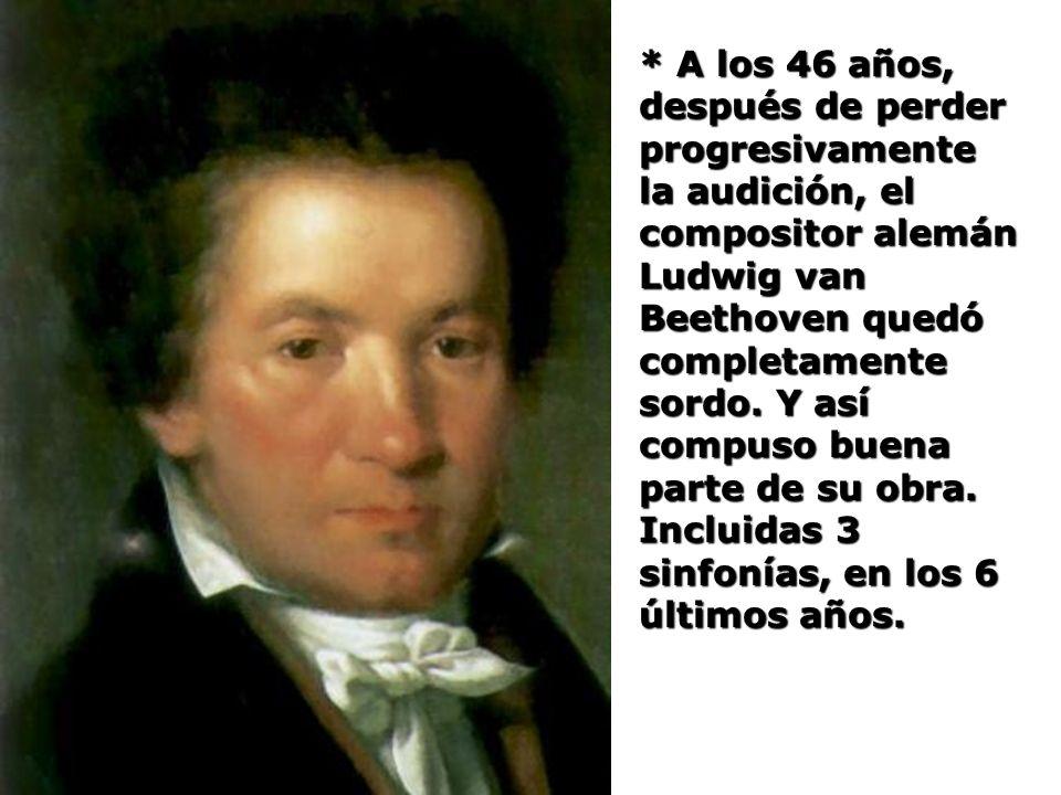 * A los 46 años, después de perder progresivamente la audición, el compositor alemán Ludwig van Beethoven quedó completamente sordo. Y así compuso bue