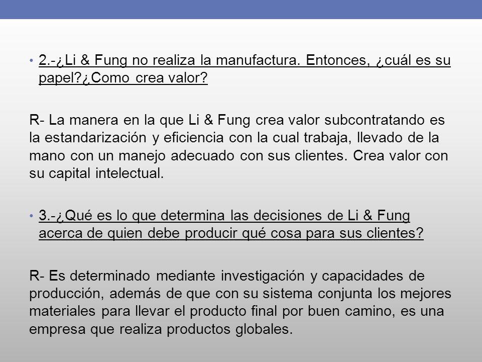 2.-¿Li & Fung no realiza la manufactura. Entonces, ¿cuál es su papel?¿Como crea valor? R- La manera en la que Li & Fung crea valor subcontratando es l