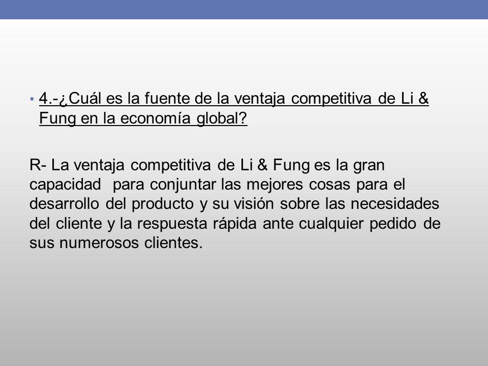 4.-¿Cuál es la fuente de la ventaja competitiva de Li & Fung en la economía global? R- La ventaja competitiva de Li & Fung es la gran capacidad para c