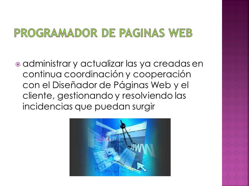 administrar y actualizar las ya creadas en continua coordinación y cooperación con el Diseñador de Páginas Web y el cliente, gestionando y resolviendo
