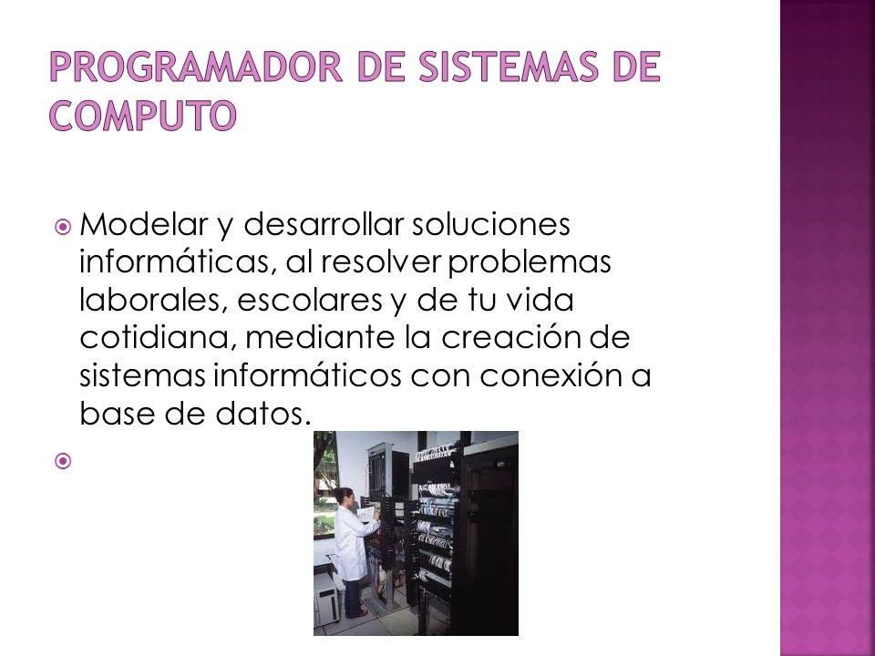 Modelar y desarrollar soluciones informáticas, al resolver problemas laborales, escolares y de tu vida cotidiana, mediante la creación de sistemas inf