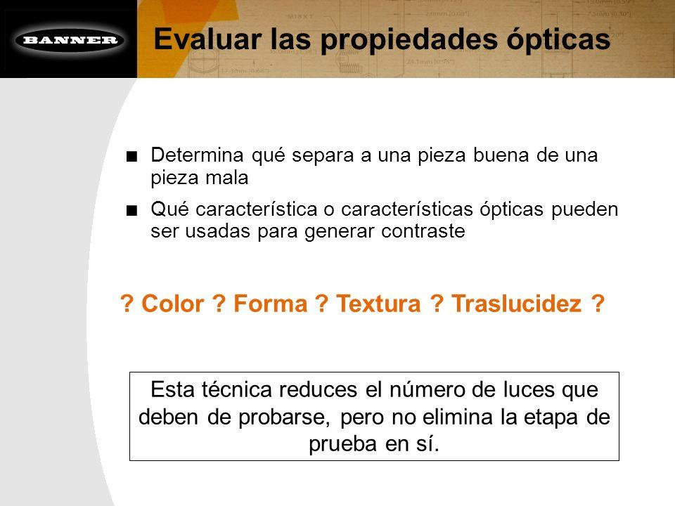Evaluar las propiedades ópticas ? Color ? Forma ? Textura ? Traslucidez ? Determina qué separa a una pieza buena de una pieza mala Qué característica