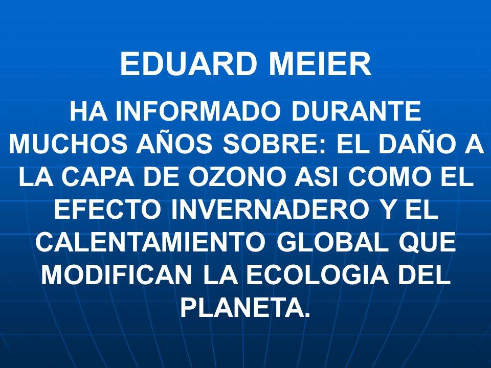EDUARD MEIER HA INFORMADO DURANTE MUCHOS AÑOS SOBRE: EL DAÑO A LA CAPA DE OZONO ASI COMO EL EFECTO INVERNADERO Y EL CALENTAMIENTO GLOBAL QUE MODIFICAN