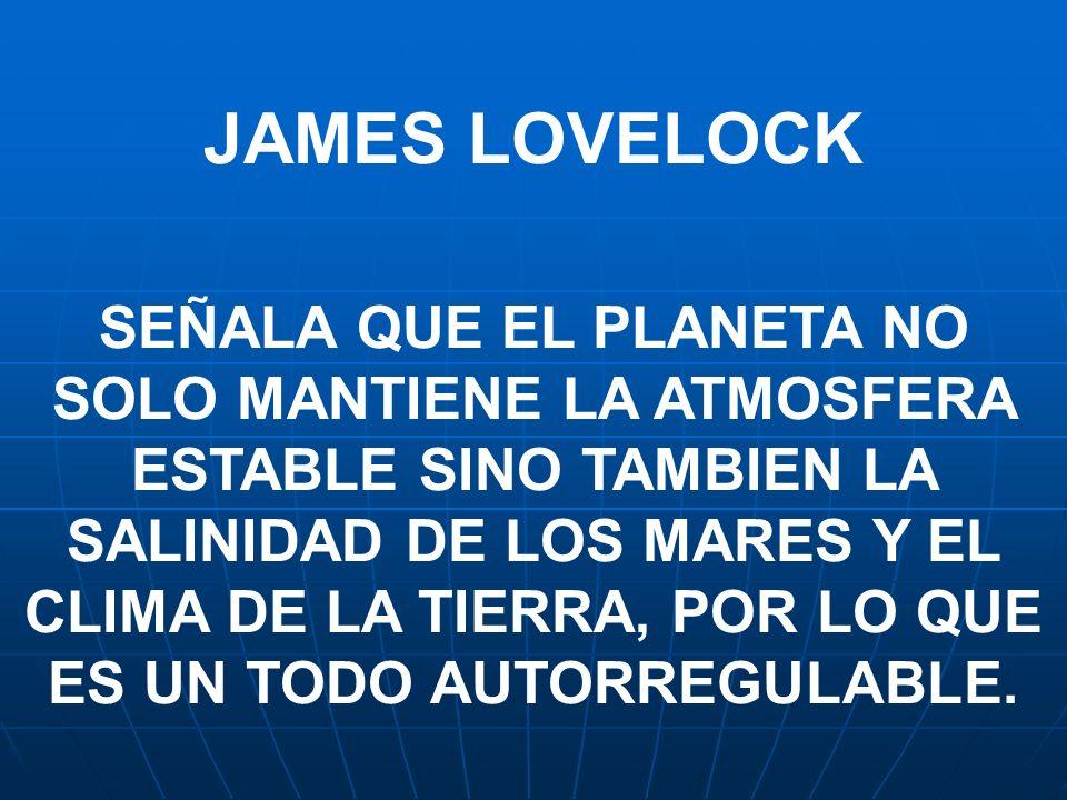 JAMES LOVELOCK SEÑALA QUE EL PLANETA NO SOLO MANTIENE LA ATMOSFERA ESTABLE SINO TAMBIEN LA SALINIDAD DE LOS MARES Y EL CLIMA DE LA TIERRA, POR LO QUE