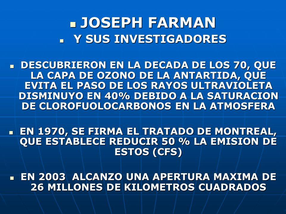 JOSEPH FARMAN JOSEPH FARMAN Y SUS INVESTIGADORES Y SUS INVESTIGADORES DESCUBRIERON EN LA DECADA DE LOS 70, QUE LA CAPA DE OZONO DE LA ANTARTIDA, QUE E