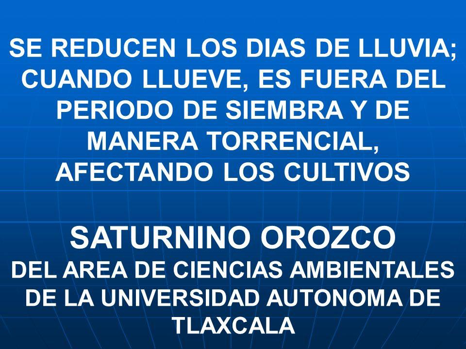 SE REDUCEN LOS DIAS DE LLUVIA; CUANDO LLUEVE, ES FUERA DEL PERIODO DE SIEMBRA Y DE MANERA TORRENCIAL, AFECTANDO LOS CULTIVOS SATURNINO OROZCO DEL AREA