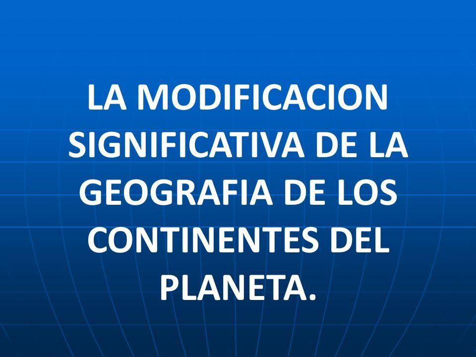 LA MODIFICACION SIGNIFICATIVA DE LA GEOGRAFIA DE LOS CONTINENTES DEL PLANETA.