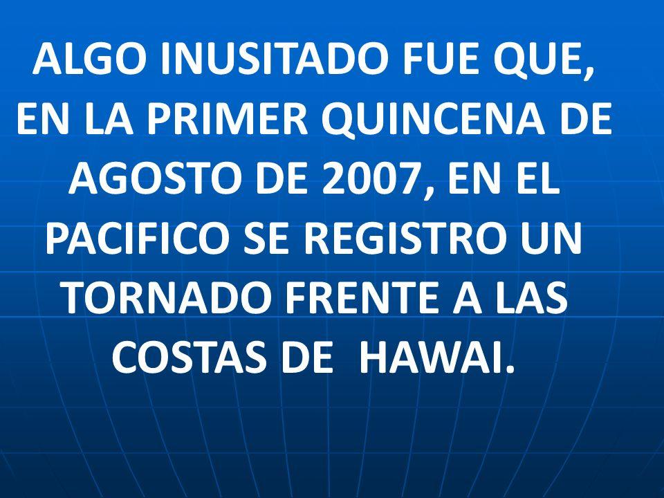 ALGO INUSITADO FUE QUE, EN LA PRIMER QUINCENA DE AGOSTO DE 2007, EN EL PACIFICO SE REGISTRO UN TORNADO FRENTE A LAS COSTAS DE HAWAI.