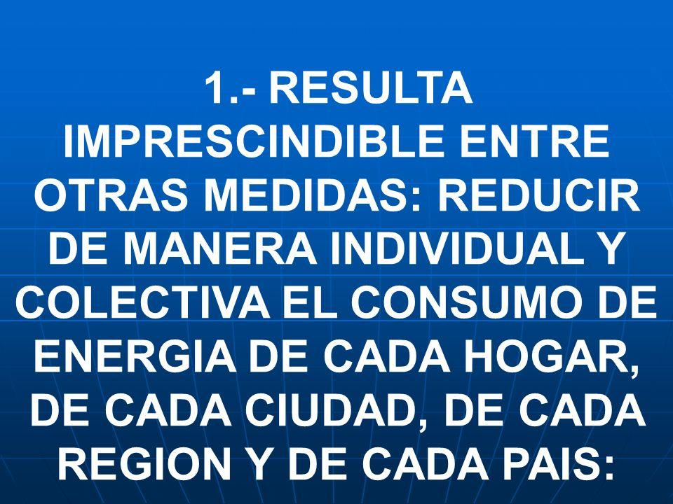1.- RESULTA IMPRESCINDIBLE ENTRE OTRAS MEDIDAS: REDUCIR DE MANERA INDIVIDUAL Y COLECTIVA EL CONSUMO DE ENERGIA DE CADA HOGAR, DE CADA CIUDAD, DE CADA