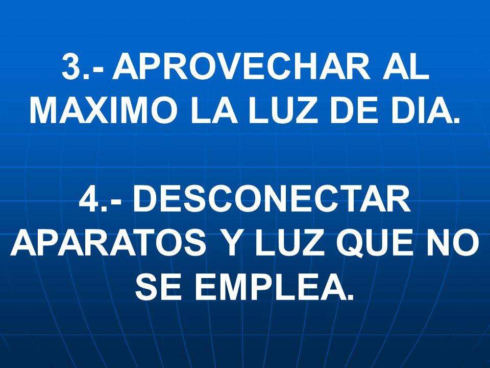 3.- APROVECHAR AL MAXIMO LA LUZ DE DIA. 4.- DESCONECTAR APARATOS Y LUZ QUE NO SE EMPLEA.