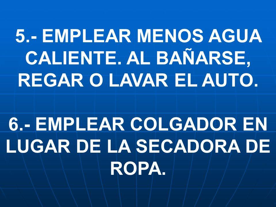 5.- EMPLEAR MENOS AGUA CALIENTE. AL BAÑARSE, REGAR O LAVAR EL AUTO. 6.- EMPLEAR COLGADOR EN LUGAR DE LA SECADORA DE ROPA.