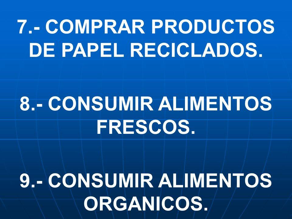 7.- COMPRAR PRODUCTOS DE PAPEL RECICLADOS. 8.- CONSUMIR ALIMENTOS FRESCOS. 9.- CONSUMIR ALIMENTOS ORGANICOS.