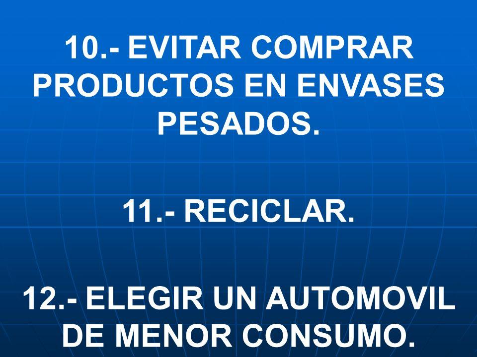 10.- EVITAR COMPRAR PRODUCTOS EN ENVASES PESADOS. 11.- RECICLAR. 12.- ELEGIR UN AUTOMOVIL DE MENOR CONSUMO.